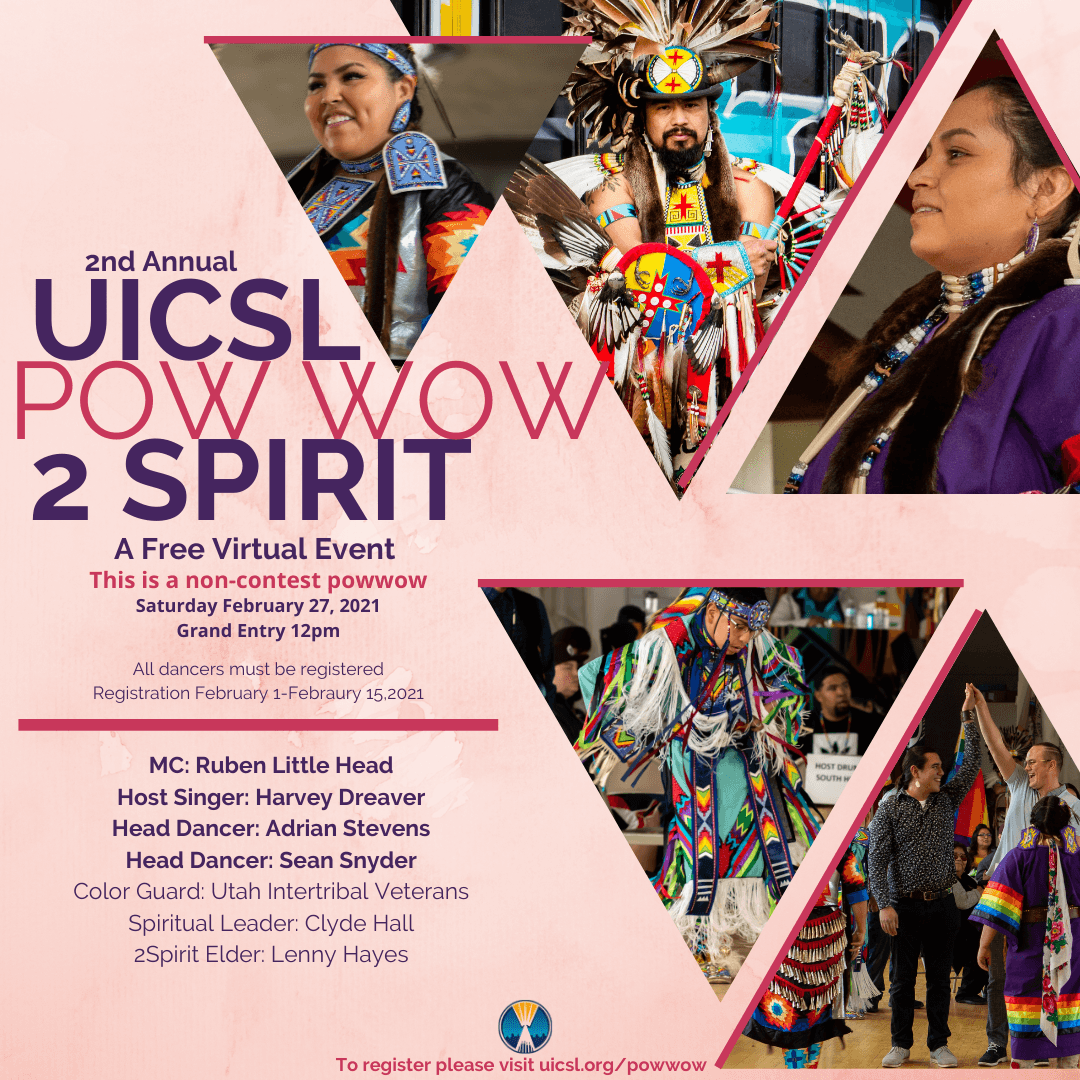 2nd annual UICSL 2-Spirit Pow Wow. A free virtual event. This is a non-contest powwow. Saturday, Feb 27th 2021. Grand entry at 12pm. All dancers must be registered. Registration from February 1st through February 15th 2021. MC: Rubin Little Head. Host Singer: Harvey Dreaver. Head Dancer: Adrian Stevens. Color Guard: Utah Intertribal Veterans. Spiritual Leader: Clyde Hall. 2 Spirit Elder: Lenny Hayes. To register, please visit uicsl.org/powwow.
