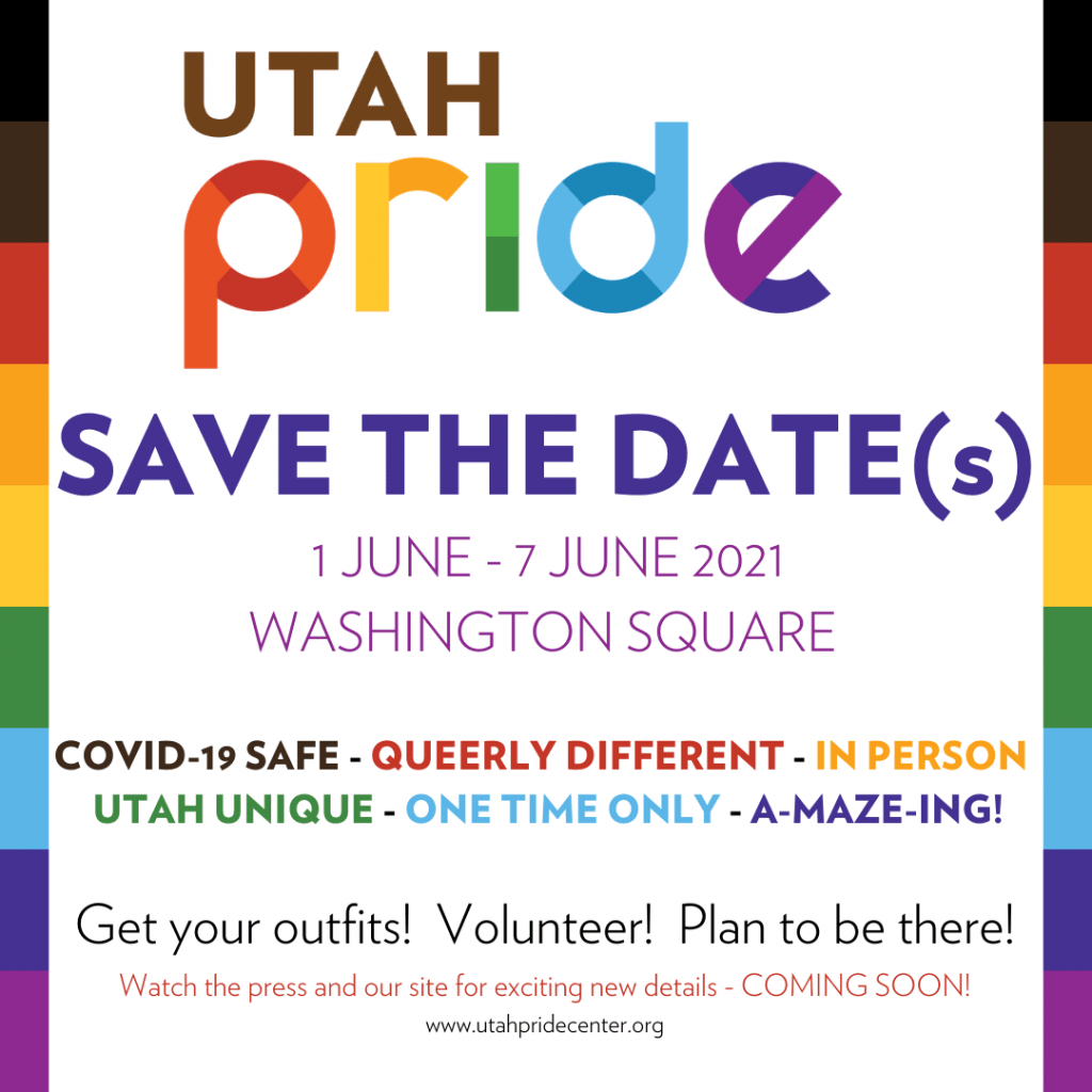SAVE THE DATE(s) 1 JUNE - 7 JUNE 2021 WASHINGTON SQUARE COVID-19 SAFE - QUEERLY DIFFERENT - IN PERSON UTAH UNIQUE - ONE TIME ONLY - A-MAZE-ING! Get your outfits! Volunteer! Plan to be there! Watch the press and our site for exciting new details - COMING SOON! www.utahpridecenter.org