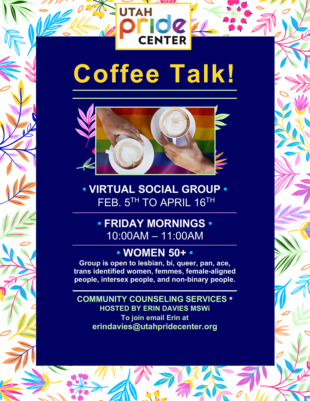 Coffee Talk A Virtual Social Group for Women 50+. Coffee Talk! is held Friday Mornings from 10:00am – 11:00am Group is open to lesbian, bi, queer, pan, ace, trans identified women, femmes, female-aligned people, intersex people, and non-binary people.  Coffee Talk will run from February 5th to April 16th  Provided by the Utah Pride Center Community Counseling Services Hosted by Erin Davies MSWi To join email Erin at erindavies@utahpridecenter.org