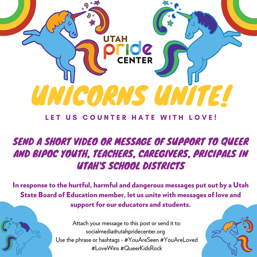 Unicorns Unite! Let us counter hate with love! Send a short video or message of support to Queer & (Black & Indigenous People of Color (BIPOC) youth, teachers, caregivers, principals in Utah's school districts. In response to the hurtful, harmful, and dangerous messages put out by a Utah State Board of Education board member, let us unite with messages of love and support for our educators and our students. Email your message to SocialMedia@utahpridecenter.org or submit the form below (your choice!).
