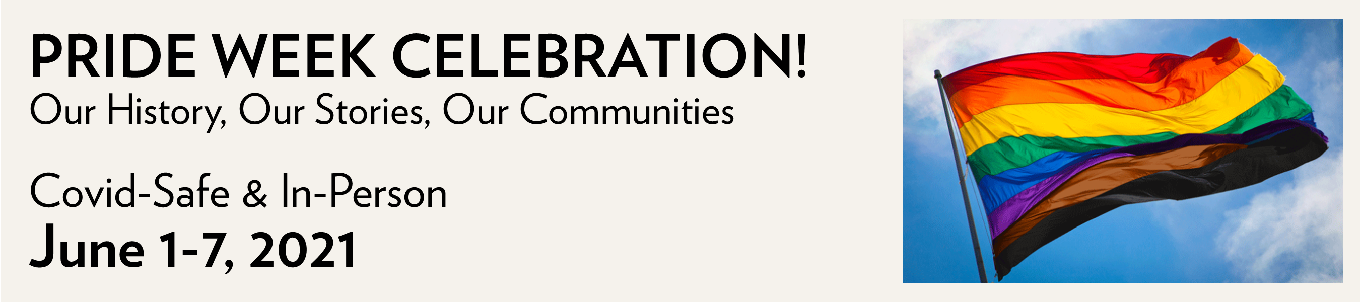 Pride Week Celebration! Our Histories. Our Stories. Our Communities. Covid-Safe and In-Person. June 1-7, 2021. Click-seelect for more information.