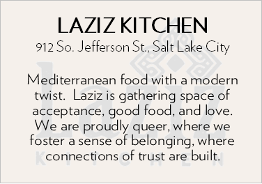 Laziz Kitchen. 912 South Jefferson Street, Salt Lake City. Mediterranean foot with a modern twist. Laziz is gather space of acceptance, good food, and love. We are proudly queer, where we foster a sense of belonging, where connections of trust are built.